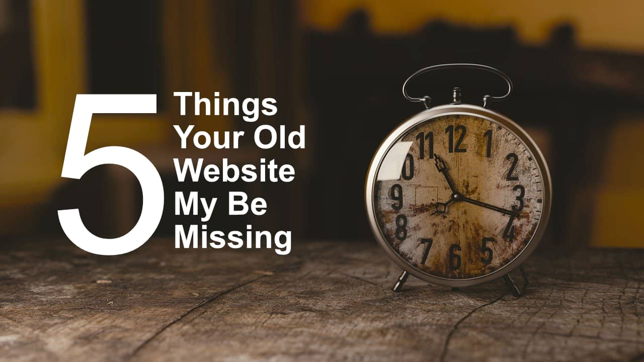 5 Things Your Old Website May Be Missing (we can fix)